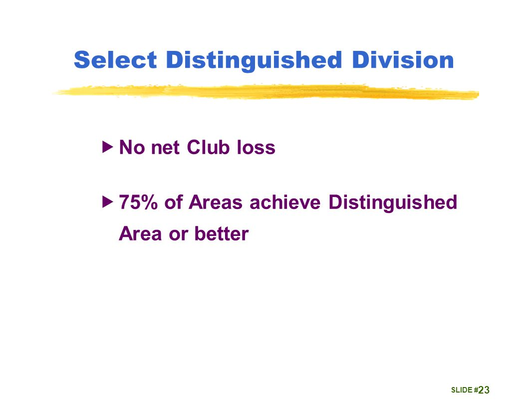 SLIDE # Select Distinguished Division  No net Club loss  75% of Areas achieve Distinguished Area or better 23