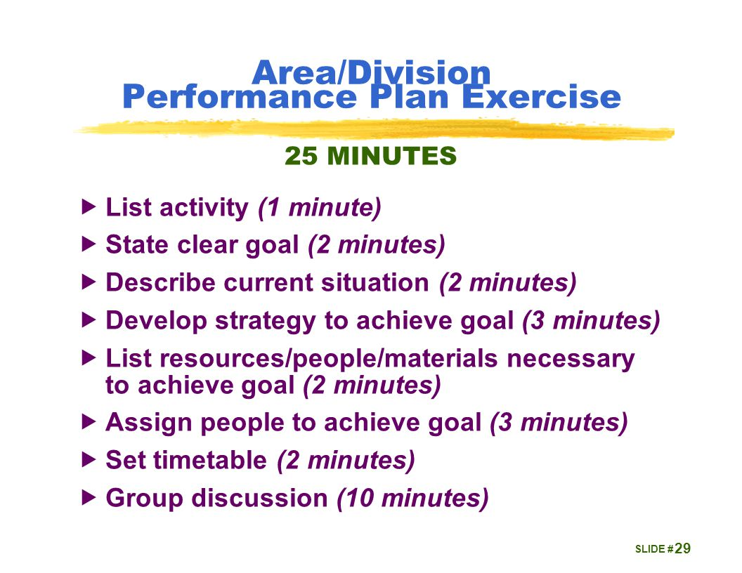 SLIDE # Area/Division Performance Plan Exercise  List activity (1 minute)  State clear goal (2 minutes)  Describe current situation (2 minutes)  Develop strategy to achieve goal (3 minutes)  List resources/people/materials necessary to achieve goal (2 minutes)  Assign people to achieve goal (3 minutes)  Set timetable (2 minutes)  Group discussion (10 minutes) 29 25 MINUTES