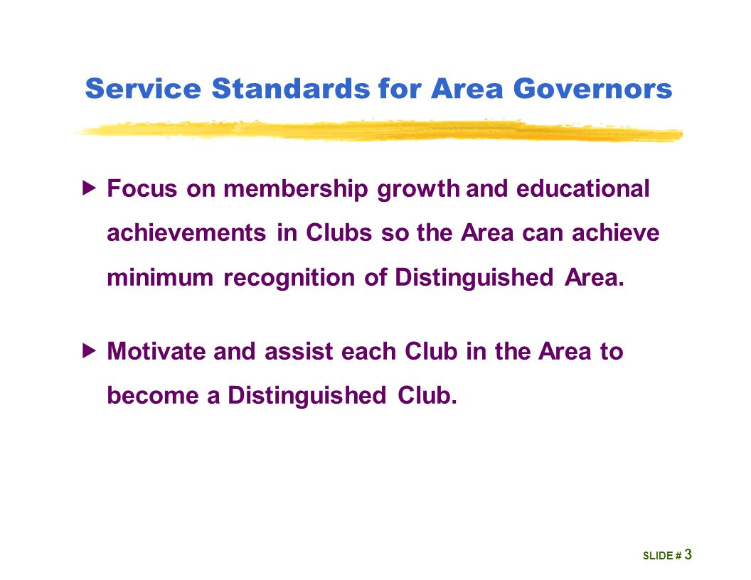 SLIDE # Service Standards for Area Governors  Focus on membership growth and educational achievements in Clubs so the Area can achieve minimum recognition of Distinguished Area.