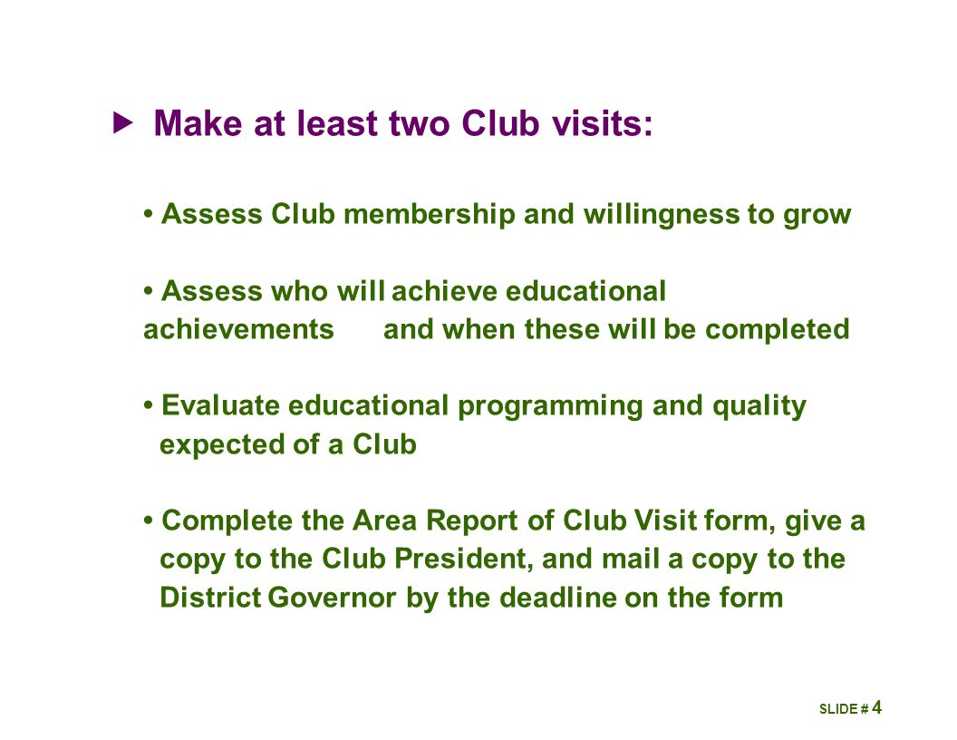 4  Make at least two Club visits: Assess Club membership and willingness to grow Assess who will achieve educational achievements and when these will be completed Evaluate educational programming and quality expected of a Club Complete the Area Report of Club Visit form, give a copy to the Club President, and mail a copy to the District Governor by the deadline on the form SLIDE #