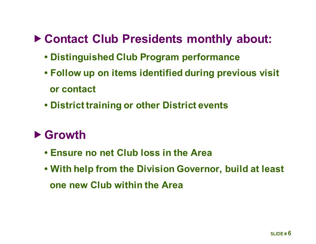  Contact Club Presidents monthly about: Distinguished Club Program performance Follow up on items identified during previous visit or contact District training or other District events  Growth Ensure no net Club loss in the Area With help from the Division Governor, build at least one new Club within the Area 6 SLIDE #