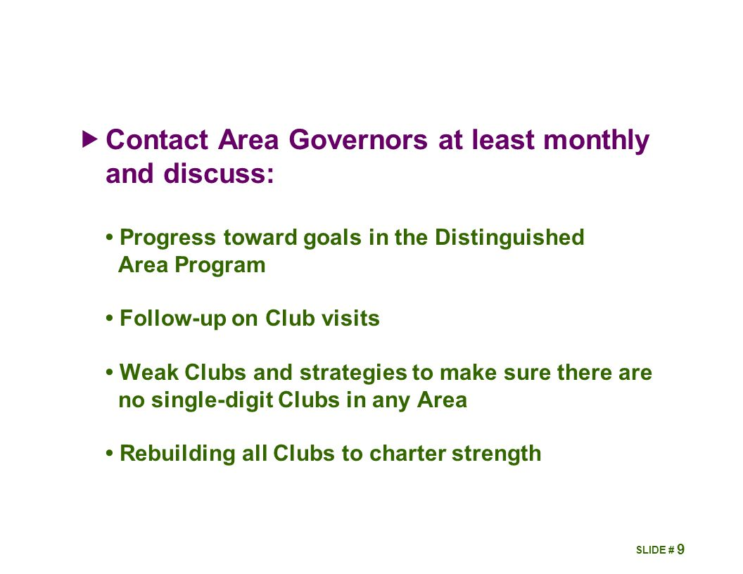  Contact Area Governors at least monthly and discuss: Progress toward goals in the Distinguished Area Program Follow-up on Club visits Weak Clubs and strategies to make sure there are no single-digit Clubs in any Area Rebuilding all Clubs to charter strength 9 SLIDE #