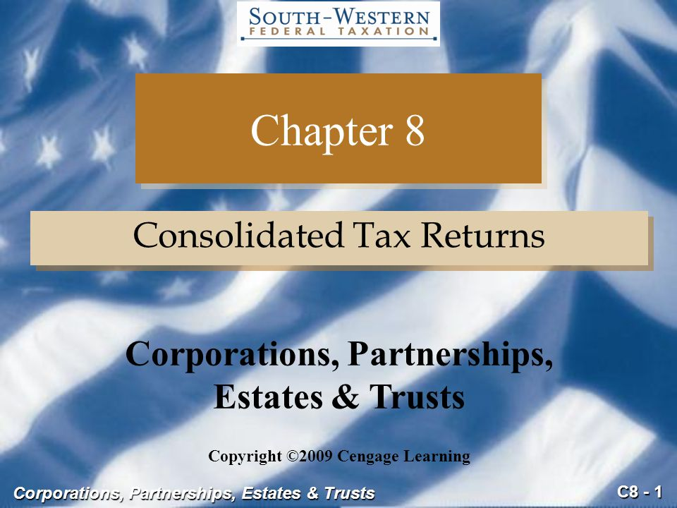 C8 - 1 Corporations, Partnerships, Estates & Trusts Chapter 8 Consolidated Tax Returns Copyright ©2009 Cengage Learning Corporations, Partnerships, Es