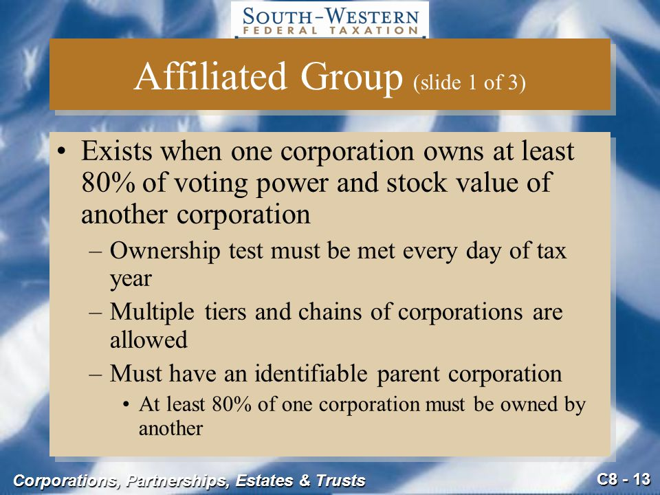 C8 - 13 Corporations, Partnerships, Estates & Trusts Affiliated Group (slide 1 of 3) Exists when one corporation owns at least 80% of voting power and