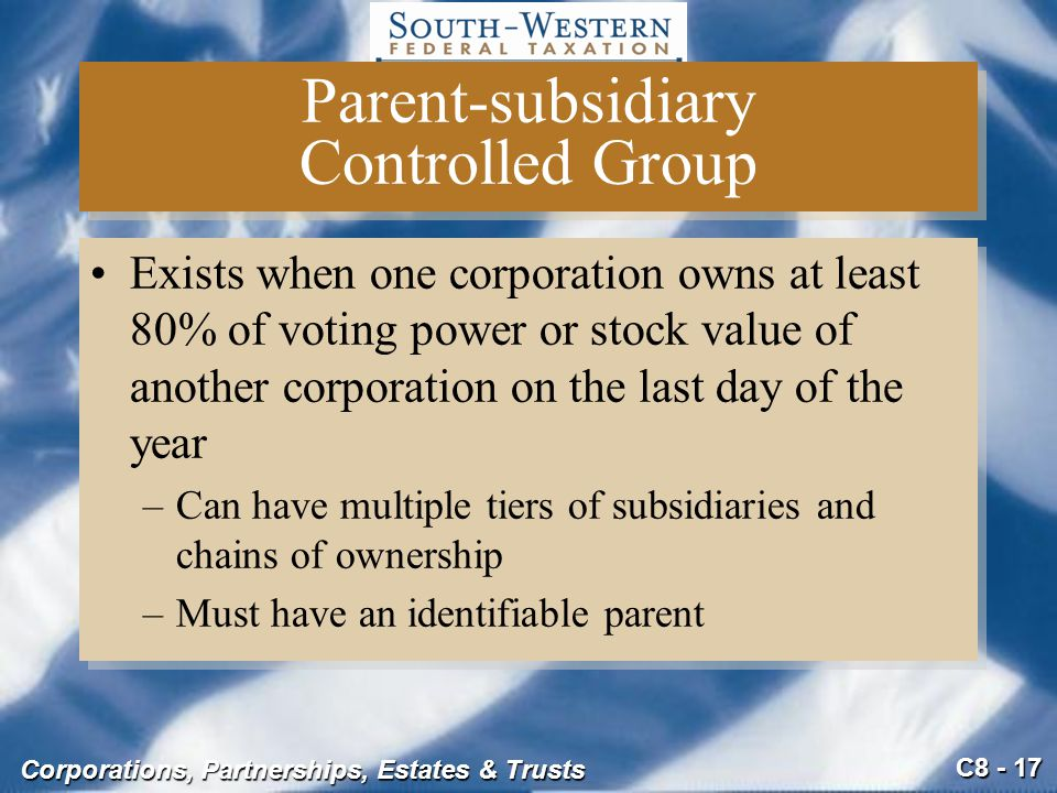 C8 - 17 Corporations, Partnerships, Estates & Trusts Parent-subsidiary Controlled Group Exists when one corporation owns at least 80% of voting power