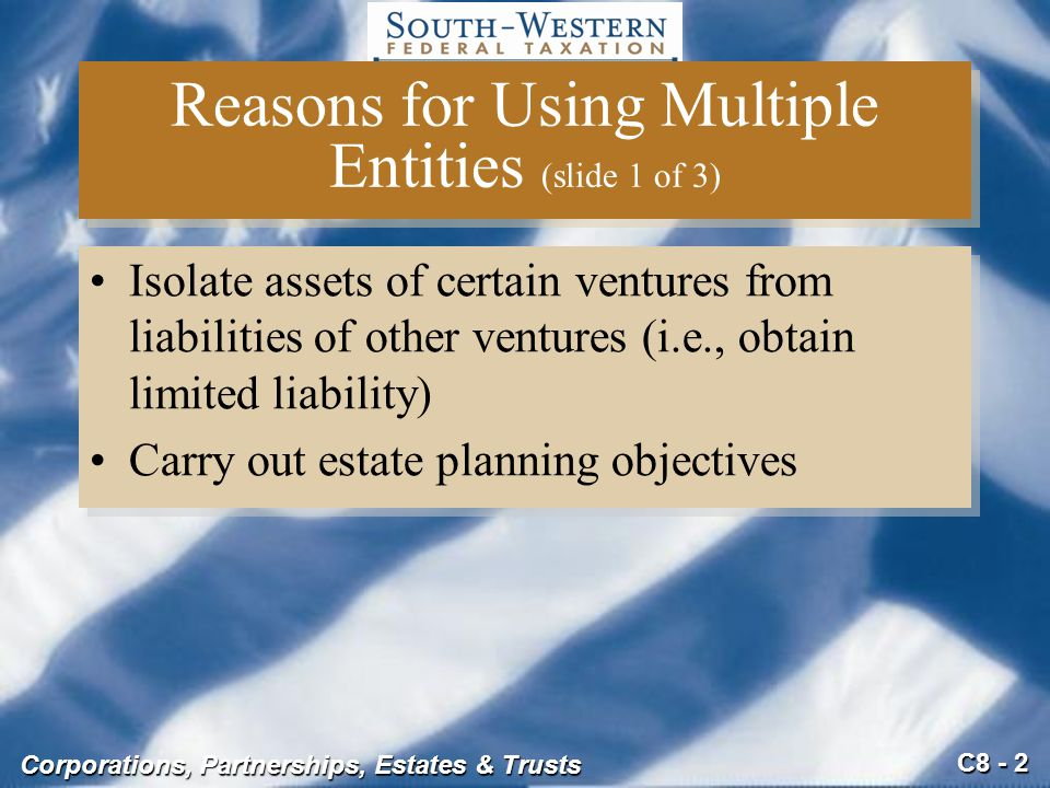 C8 - 2 Corporations, Partnerships, Estates & Trusts Reasons for Using Multiple Entities (slide 1 of 3) Isolate assets of certain ventures from liabili