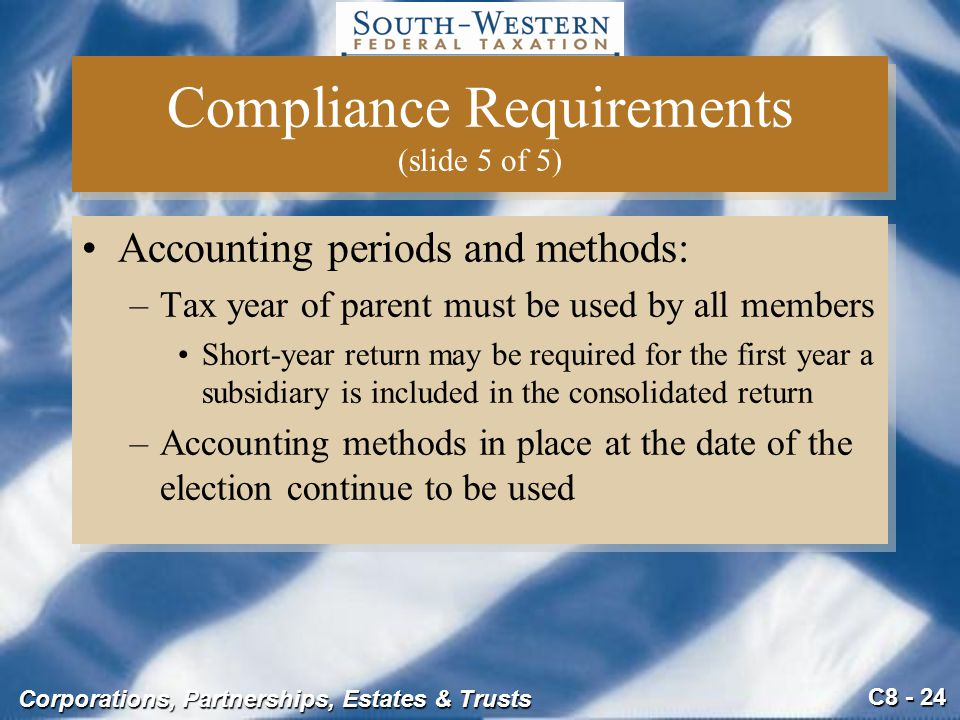 C8 - 24 Corporations, Partnerships, Estates & Trusts Compliance Requirements (slide 5 of 5) Accounting periods and methods: –Tax year of parent must b