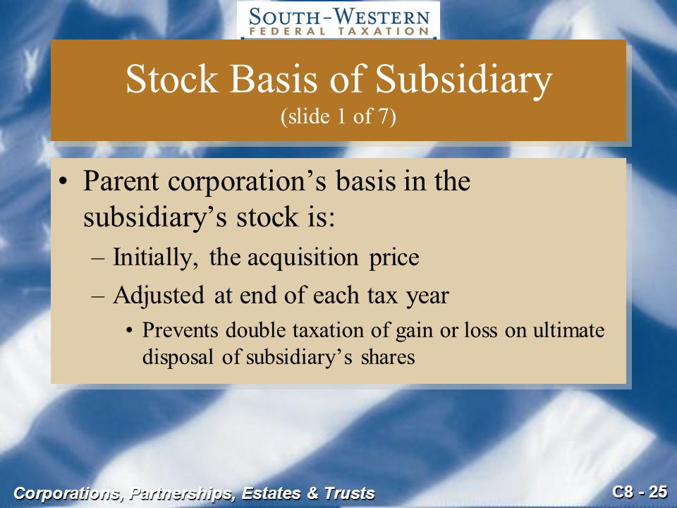 C8 - 25 Corporations, Partnerships, Estates & Trusts Stock Basis of Subsidiary (slide 1 of 7) Parent corporation's basis in the subsidiary's stock is: