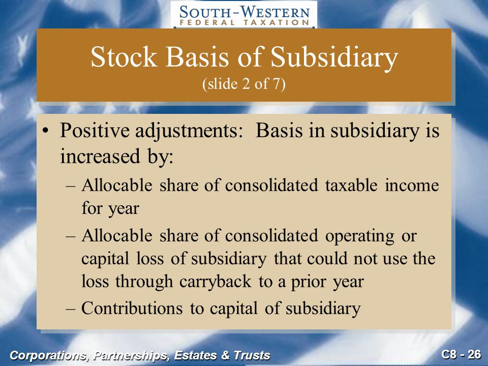 C8 - 26 Corporations, Partnerships, Estates & Trusts Stock Basis of Subsidiary (slide 2 of 7) Positive adjustments: Basis in subsidiary is increased b