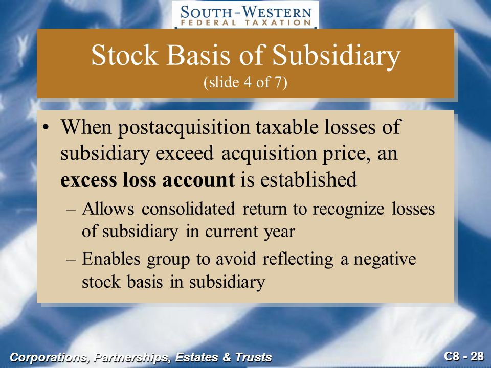 C8 - 28 Corporations, Partnerships, Estates & Trusts Stock Basis of Subsidiary (slide 4 of 7) When postacquisition taxable losses of subsidiary exceed