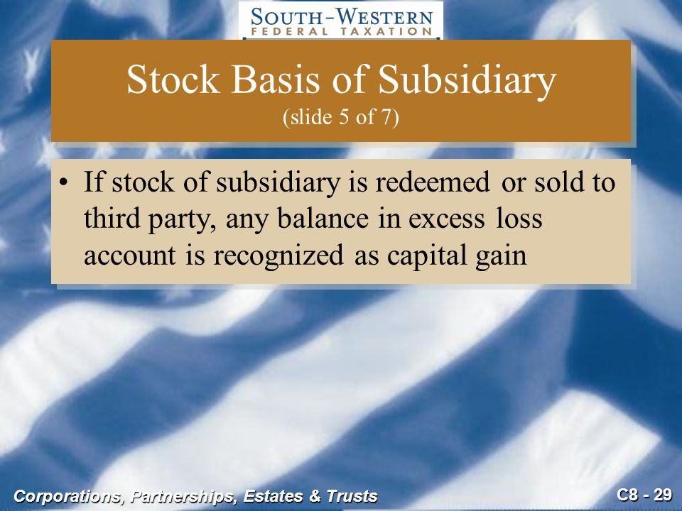 C8 - 29 Corporations, Partnerships, Estates & Trusts Stock Basis of Subsidiary (slide 5 of 7) If stock of subsidiary is redeemed or sold to third part