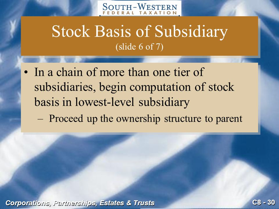 C8 - 30 Corporations, Partnerships, Estates & Trusts Stock Basis of Subsidiary (slide 6 of 7) In a chain of more than one tier of subsidiaries, begin
