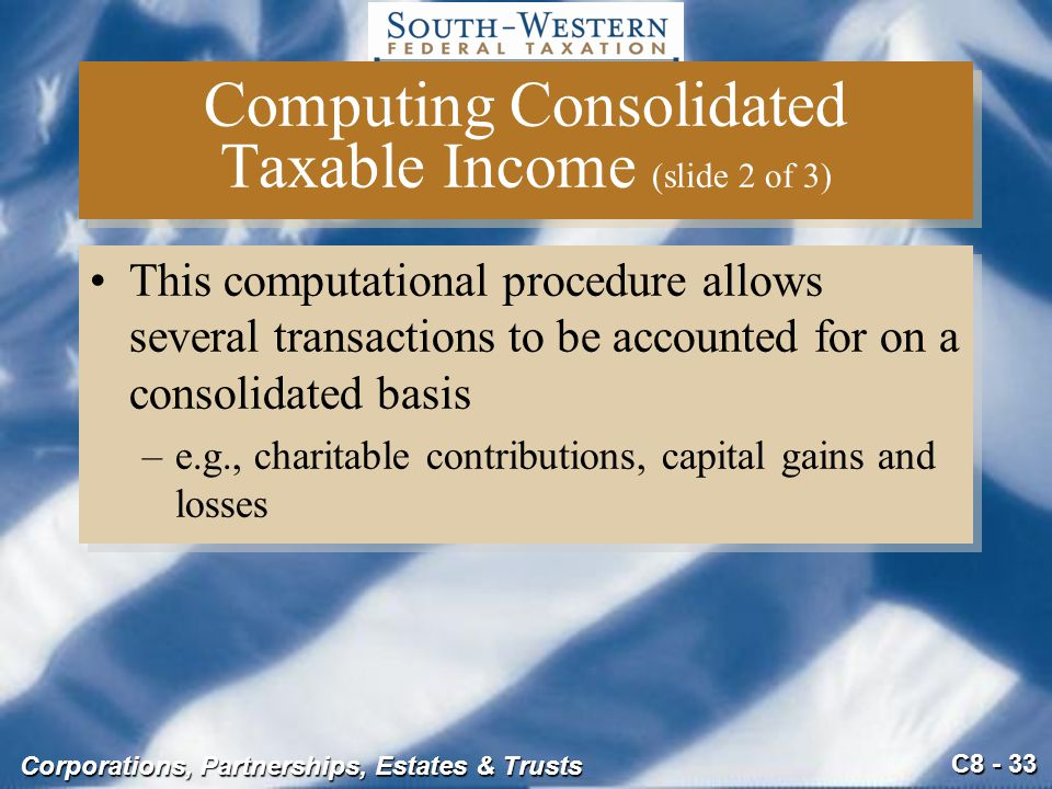 C8 - 33 Corporations, Partnerships, Estates & Trusts Computing Consolidated Taxable Income (slide 2 of 3) This computational procedure allows several