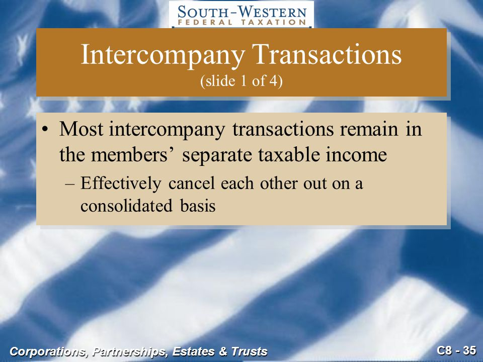 C8 - 35 Corporations, Partnerships, Estates & Trusts Intercompany Transactions (slide 1 of 4) Most intercompany transactions remain in the members' se