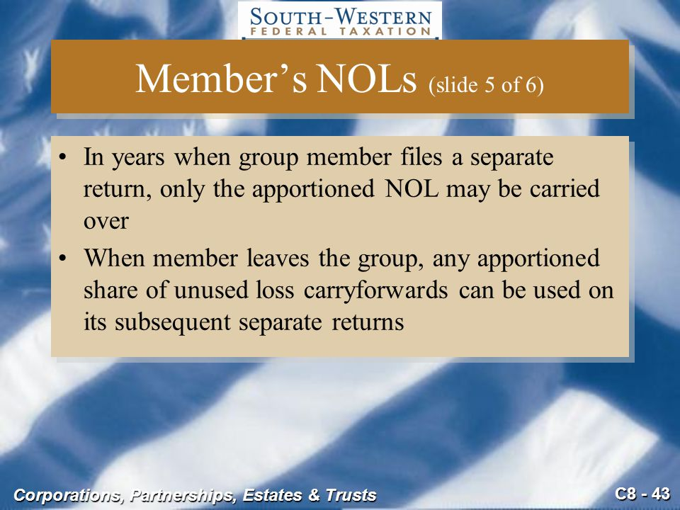 C8 - 43 Corporations, Partnerships, Estates & Trusts Member's NOLs (slide 5 of 6) In years when group member files a separate return, only the apporti