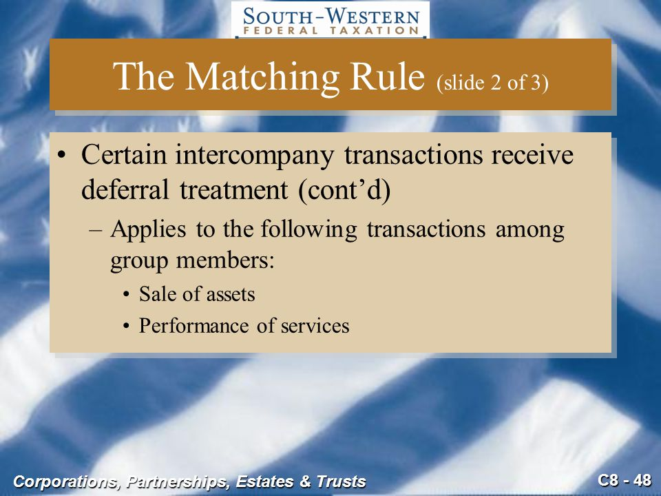 C8 - 48 Corporations, Partnerships, Estates & Trusts The Matching Rule (slide 2 of 3) Certain intercompany transactions receive deferral treatment (co