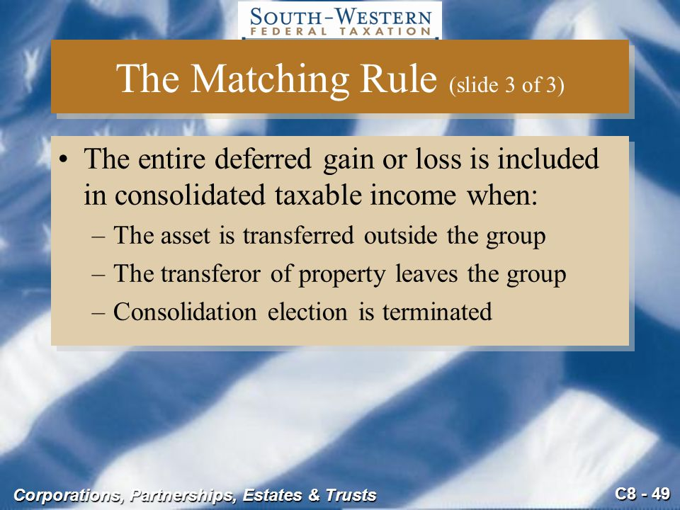 C8 - 49 Corporations, Partnerships, Estates & Trusts The Matching Rule (slide 3 of 3) The entire deferred gain or loss is included in consolidated tax