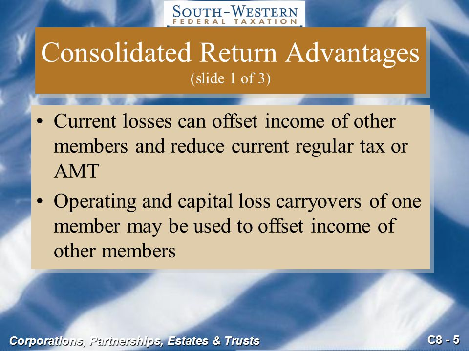 C8 - 5 Corporations, Partnerships, Estates & Trusts Consolidated Return Advantages (slide 1 of 3) Current losses can offset income of other members an