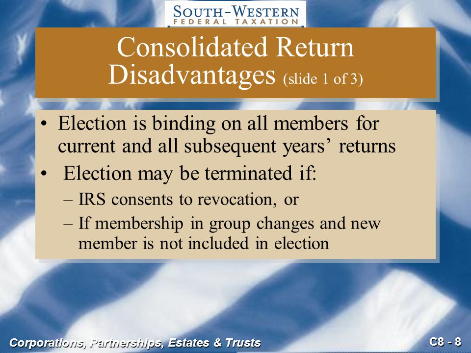 C8 - 8 Corporations, Partnerships, Estates & Trusts Consolidated Return Disadvantages (slide 1 of 3) Election is binding on all members for current an
