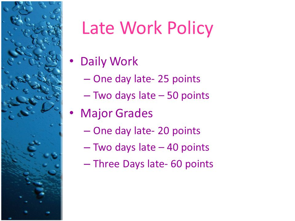 Late Work Policy Daily Work – One day late- 25 points – Two days late – 50 points Major Grades – One day late- 20 points – Two days late – 40 points –