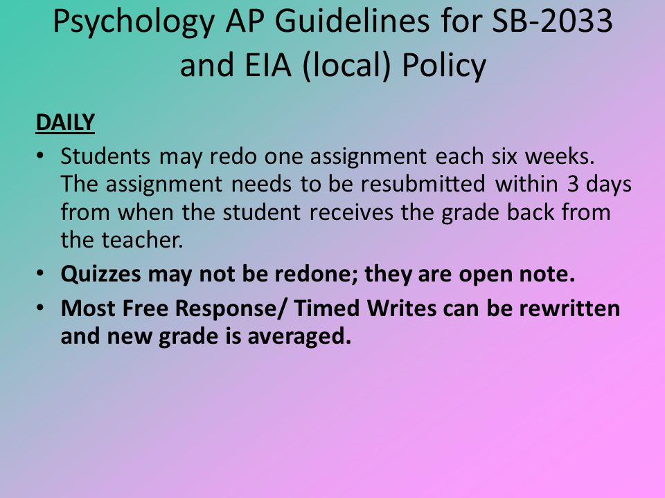 Psychology AP Guidelines for SB-2033 and EIA (local) Policy DAILY Students may redo one assignment each six weeks. The assignment needs to be resubmit