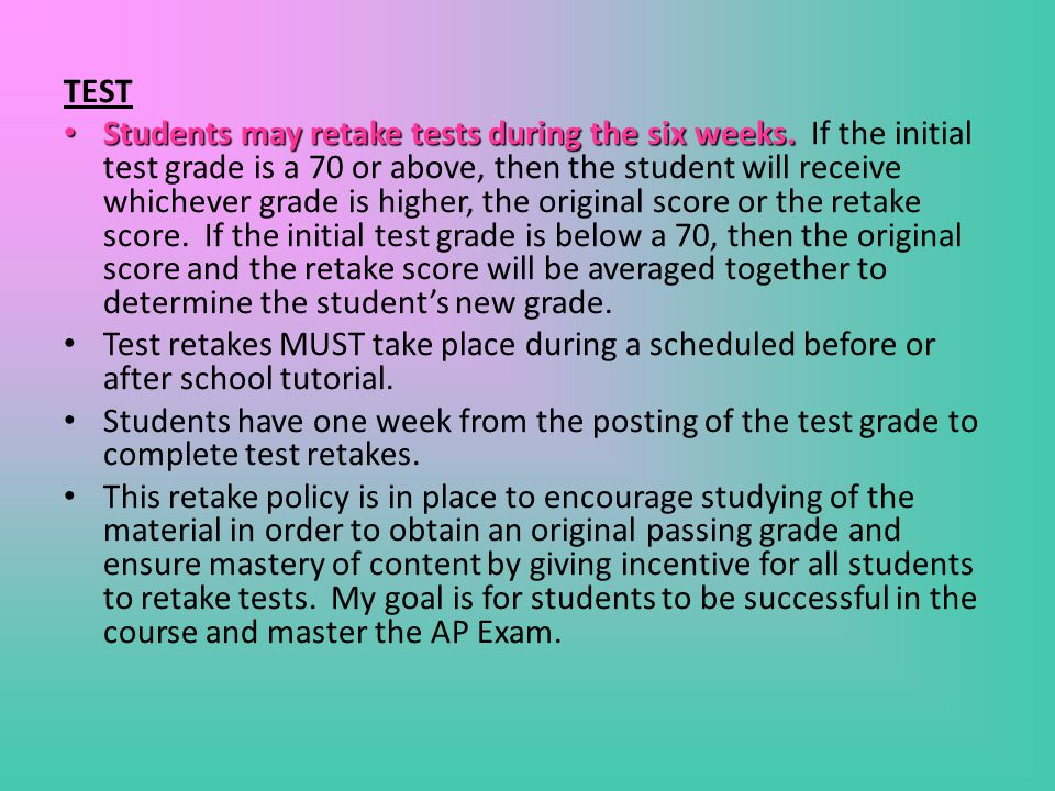 TEST Students may retake tests during the six weeks. Students may retake tests during the six weeks. If the initial test grade is a 70 or above, then