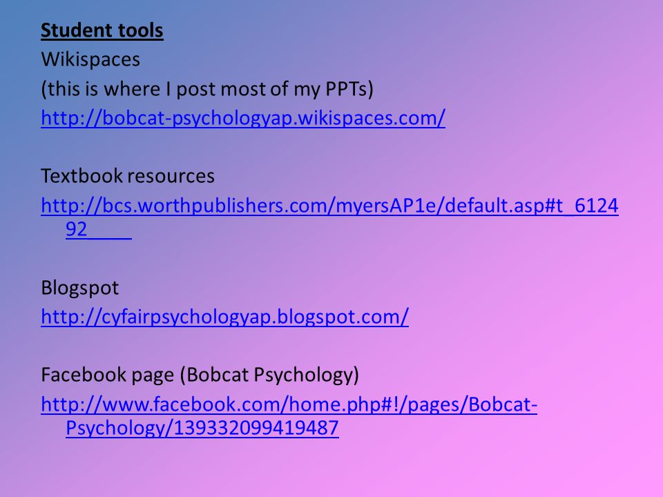 Student tools Wikispaces (this is where I post most of my PPTs) http://bobcat-psychologyap.wikispaces.com/ Textbook resources http://bcs.worthpublishe