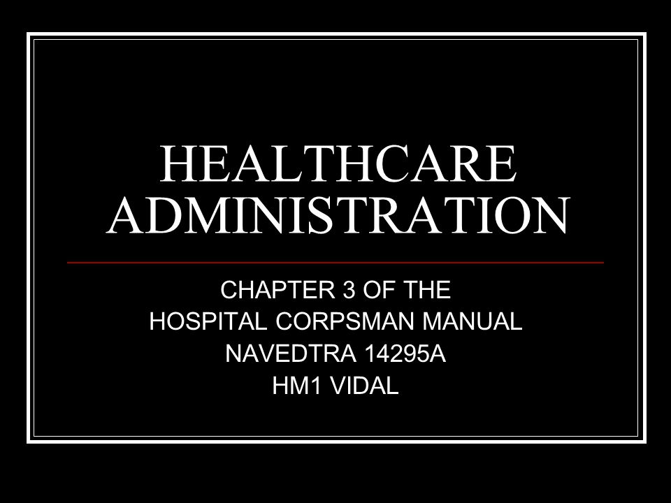 HEALTHCARE ADMINISTRATION CHAPTER 3 OF THE HOSPITAL CORPSMAN MANUAL NAVEDTRA 14295A HM1 VIDAL