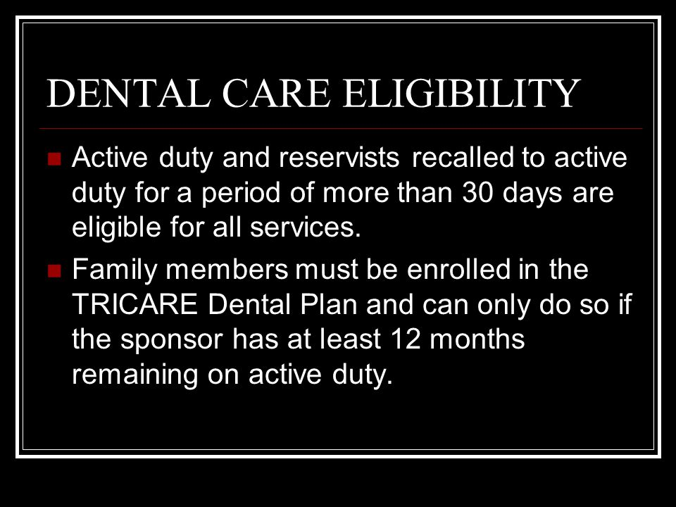 DENTAL CARE ELIGIBILITY Active duty and reservists recalled to active duty for a period of more than 30 days are eligible for all services. Family mem