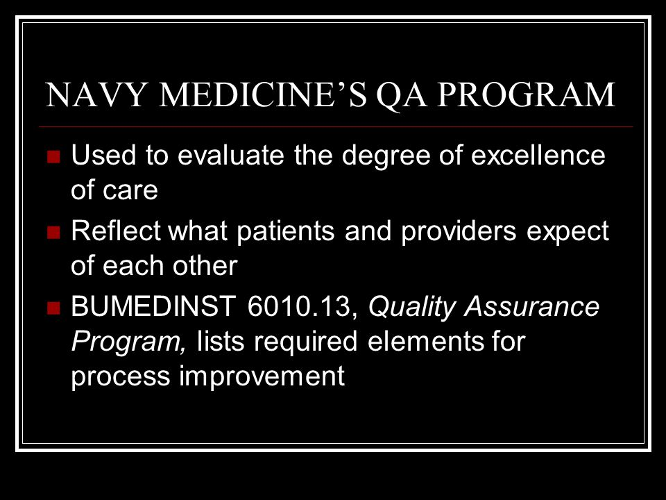 NAVY MEDICINE'S QA PROGRAM Used to evaluate the degree of excellence of care Reflect what patients and providers expect of each other BUMEDINST 6010.1
