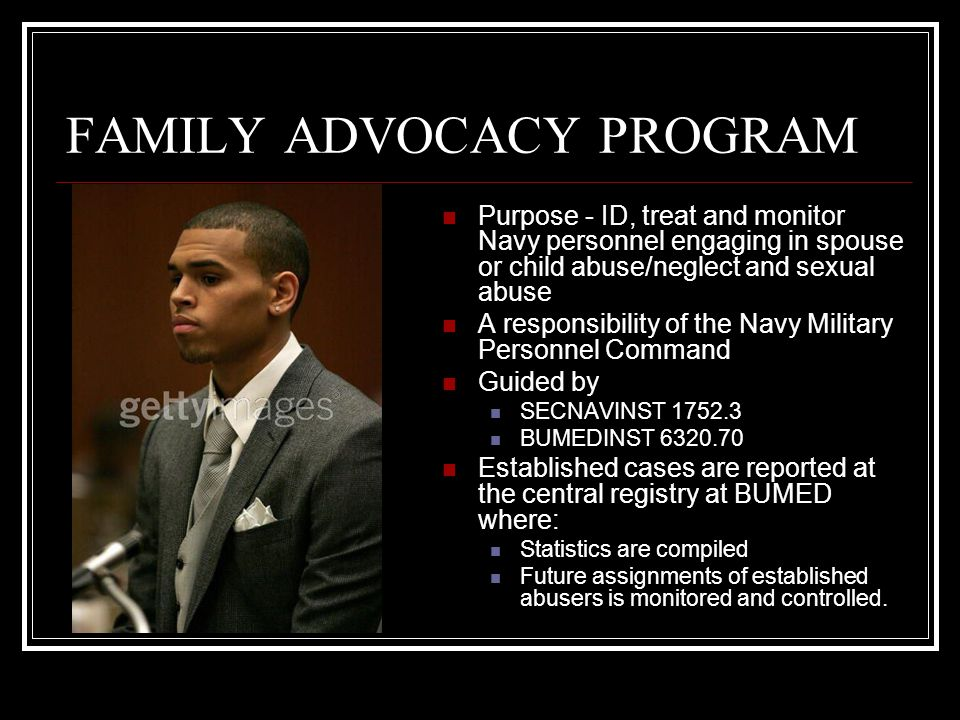 FAMILY ADVOCACY PROGRAM Purpose - ID, treat and monitor Navy personnel engaging in spouse or child abuse/neglect and sexual abuse A responsibility of