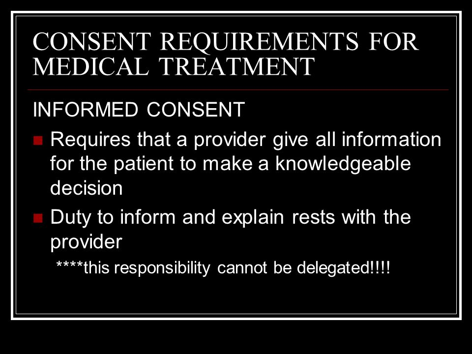 CONSENT REQUIREMENTS FOR MEDICAL TREATMENT INFORMED CONSENT Requires that a provider give all information for the patient to make a knowledgeable deci