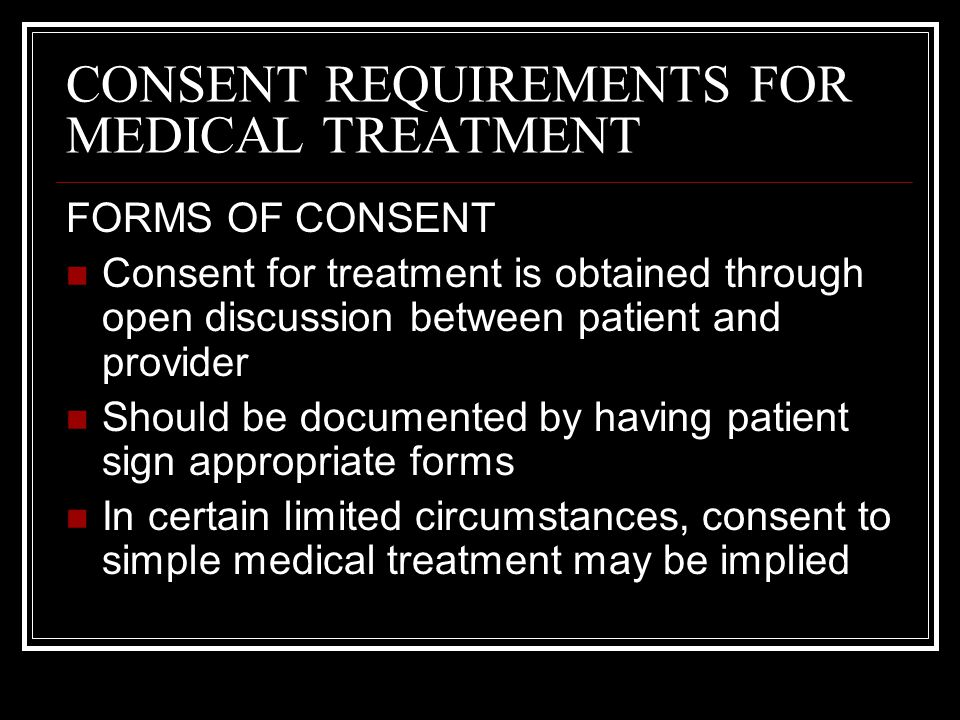 CONSENT REQUIREMENTS FOR MEDICAL TREATMENT FORMS OF CONSENT Consent for treatment is obtained through open discussion between patient and provider Sho