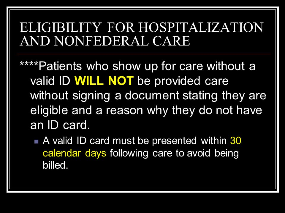ELIGIBILITY FOR HOSPITALIZATION AND NONFEDERAL CARE ****Patients who show up for care without a valid ID WILL NOT be provided care without signing a d