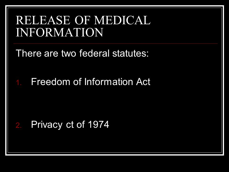 RELEASE OF MEDICAL INFORMATION There are two federal statutes: 1. Freedom of Information Act 2. Privacy ct of 1974