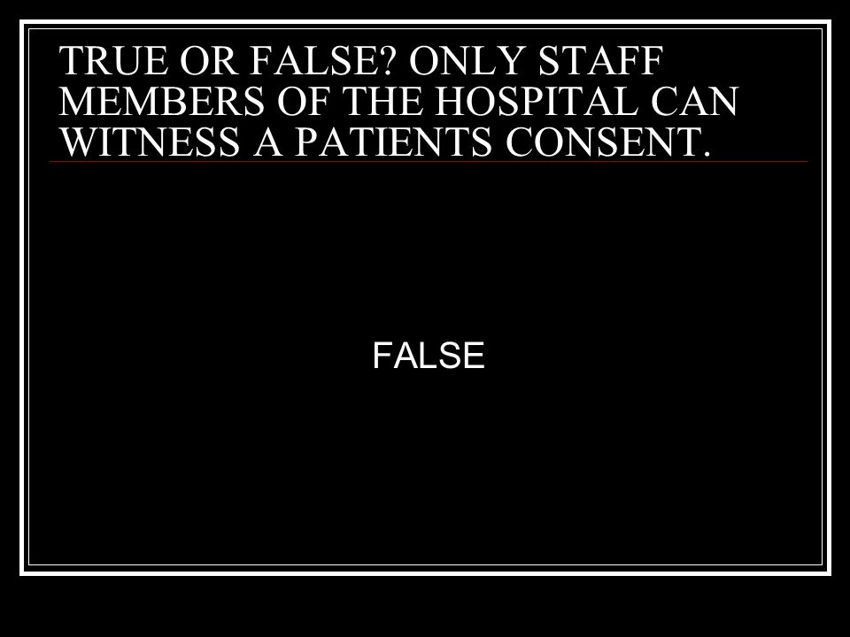 TRUE OR FALSE? ONLY STAFF MEMBERS OF THE HOSPITAL CAN WITNESS A PATIENTS CONSENT. FALSE
