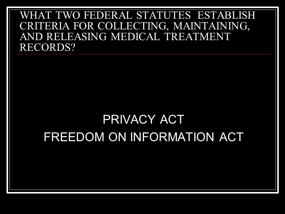WHAT TWO FEDERAL STATUTES ESTABLISH CRITERIA FOR COLLECTING, MAINTAINING, AND RELEASING MEDICAL TREATMENT RECORDS? PRIVACY ACT FREEDOM ON INFORMATION