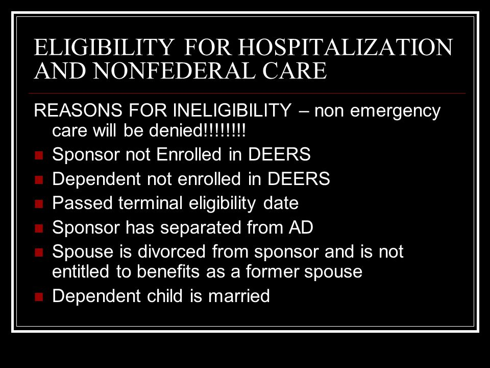 ELIGIBILITY FOR HOSPITALIZATION AND NONFEDERAL CARE REASONS FOR INELIGIBILITY – non emergency care will be denied!!!!!!!! Sponsor not Enrolled in DEER
