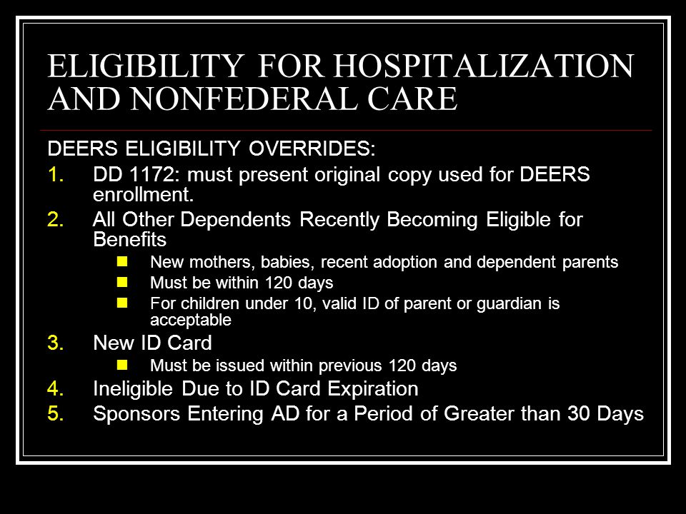 ELIGIBILITY FOR HOSPITALIZATION AND NONFEDERAL CARE DEERS ELIGIBILITY OVERRIDES: 1.DD 1172: must present original copy used for DEERS enrollment. 2.Al