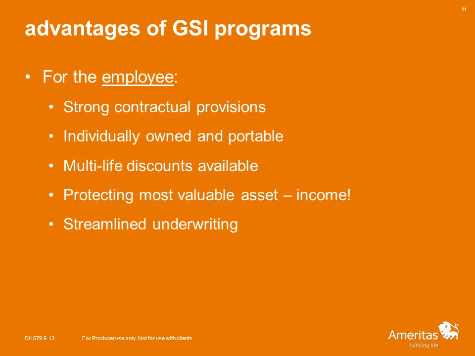 advantages of GSI programs For the employee: Strong contractual provisions Individually owned and portable Multi-life discounts available Protecting most valuable asset – income.