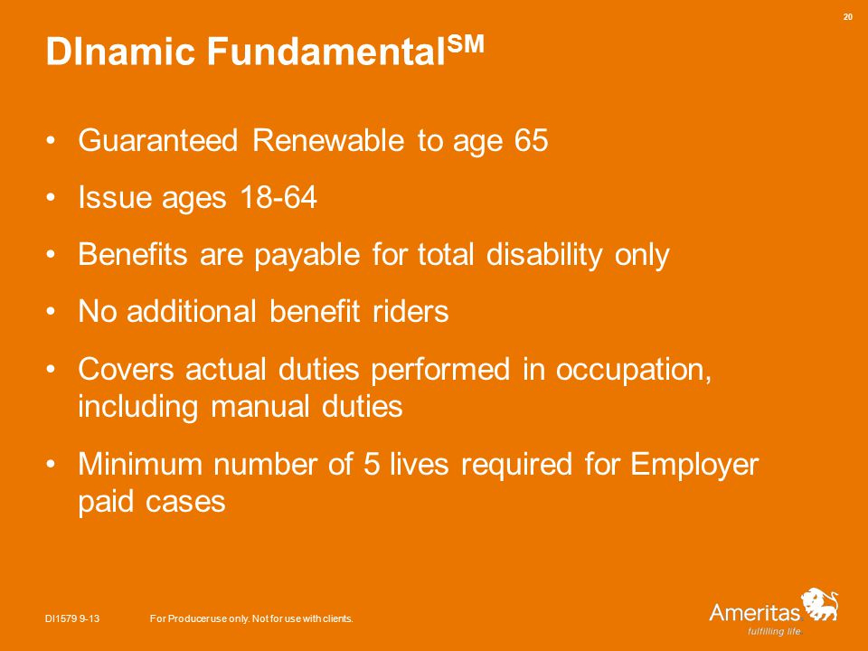DInamic Fundamental SM Guaranteed Renewable to age 65 Issue ages 18-64 Benefits are payable for total disability only No additional benefit riders Covers actual duties performed in occupation, including manual duties Minimum number of 5 lives required for Employer paid cases DI1579 9-13For Producer use only.