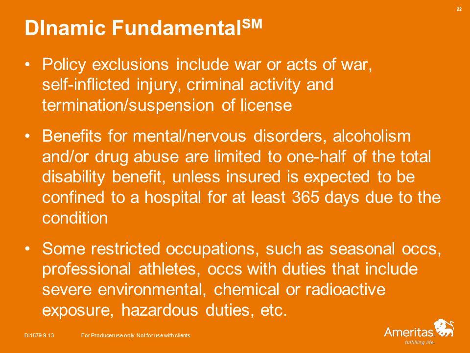 DInamic Fundamental SM Policy exclusions include war or acts of war, self-inflicted injury, criminal activity and termination/suspension of license Benefits for mental/nervous disorders, alcoholism and/or drug abuse are limited to one-half of the total disability benefit, unless insured is expected to be confined to a hospital for at least 365 days due to the condition Some restricted occupations, such as seasonal occs, professional athletes, occs with duties that include severe environmental, chemical or radioactive exposure, hazardous duties, etc.