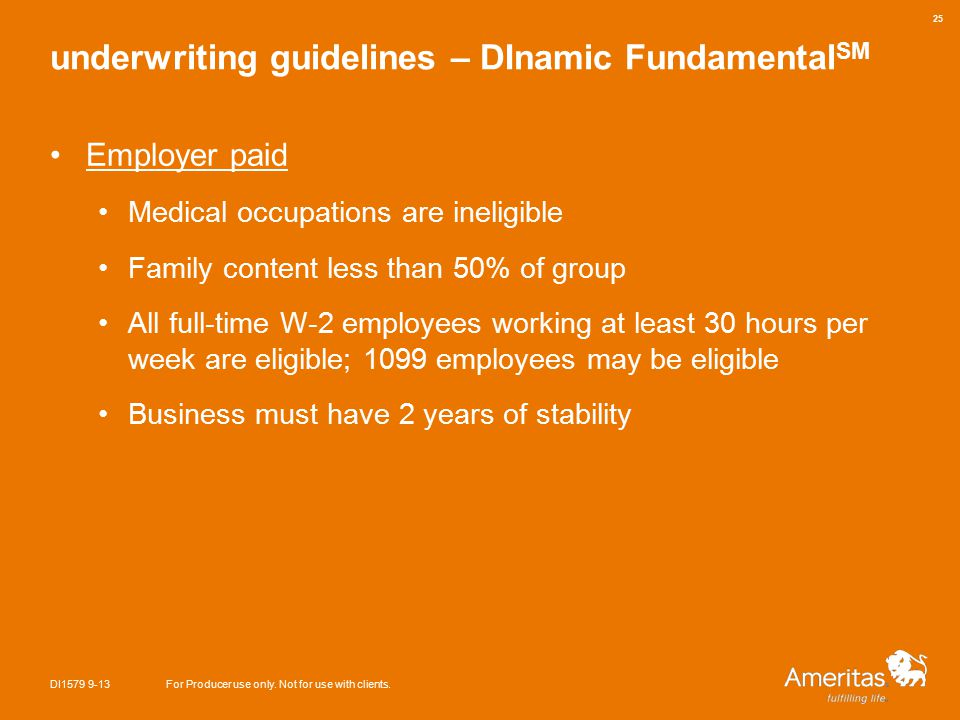 underwriting guidelines – DInamic Fundamental SM Employer paid Medical occupations are ineligible Family content less than 50% of group All full-time W-2 employees working at least 30 hours per week are eligible; 1099 employees may be eligible Business must have 2 years of stability DI1579 9-13For Producer use only.
