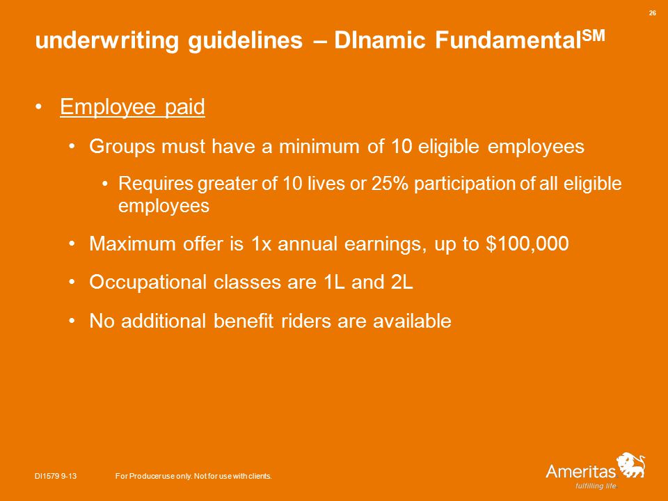 underwriting guidelines – DInamic Fundamental SM Employee paid Groups must have a minimum of 10 eligible employees Requires greater of 10 lives or 25% participation of all eligible employees Maximum offer is 1x annual earnings, up to $100,000 Occupational classes are 1L and 2L No additional benefit riders are available DI1579 9-13For Producer use only.
