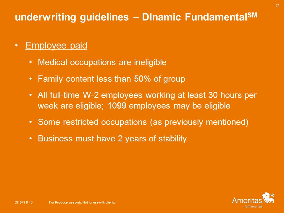 underwriting guidelines – DInamic Fundamental SM Employee paid Medical occupations are ineligible Family content less than 50% of group All full-time W-2 employees working at least 30 hours per week are eligible; 1099 employees may be eligible Some restricted occupations (as previously mentioned) Business must have 2 years of stability DI1579 9-13For Producer use only.