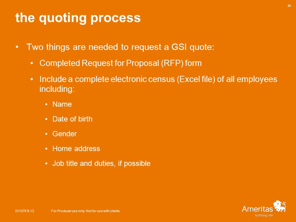the quoting process Two things are needed to request a GSI quote: Completed Request for Proposal (RFP) form Include a complete electronic census (Excel file) of all employees including: Name Date of birth Gender Home address Job title and duties, if possible DI1579 9-13For Producer use only.