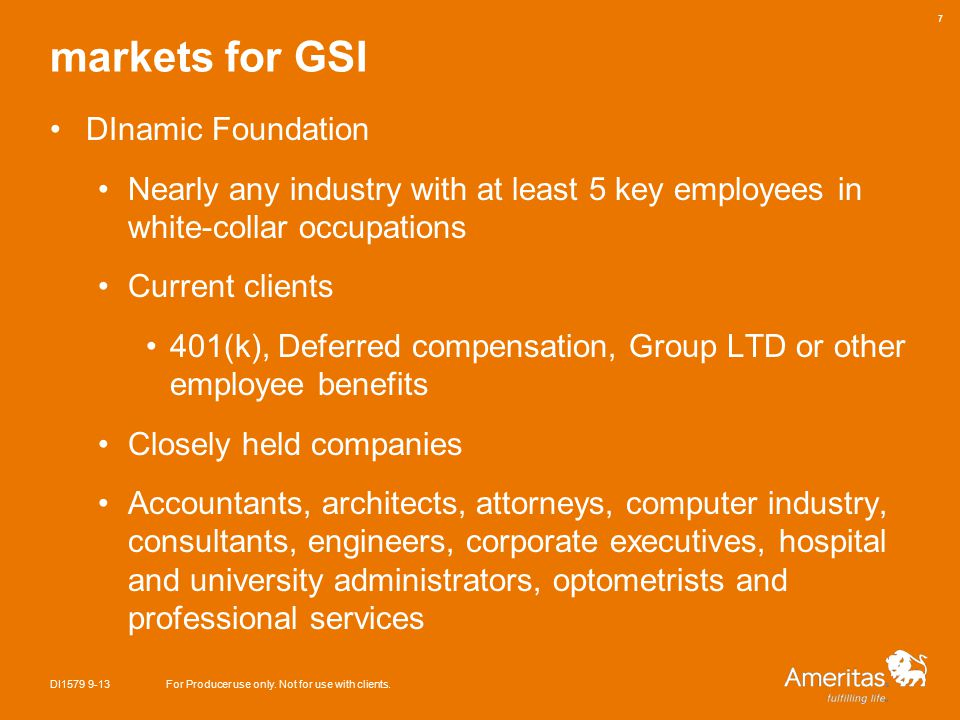 markets for GSI DInamic Foundation Nearly any industry with at least 5 key employees in white-collar occupations Current clients 401(k), Deferred compensation, Group LTD or other employee benefits Closely held companies Accountants, architects, attorneys, computer industry, consultants, engineers, corporate executives, hospital and university administrators, optometrists and professional services DI1579 9-13For Producer use only.
