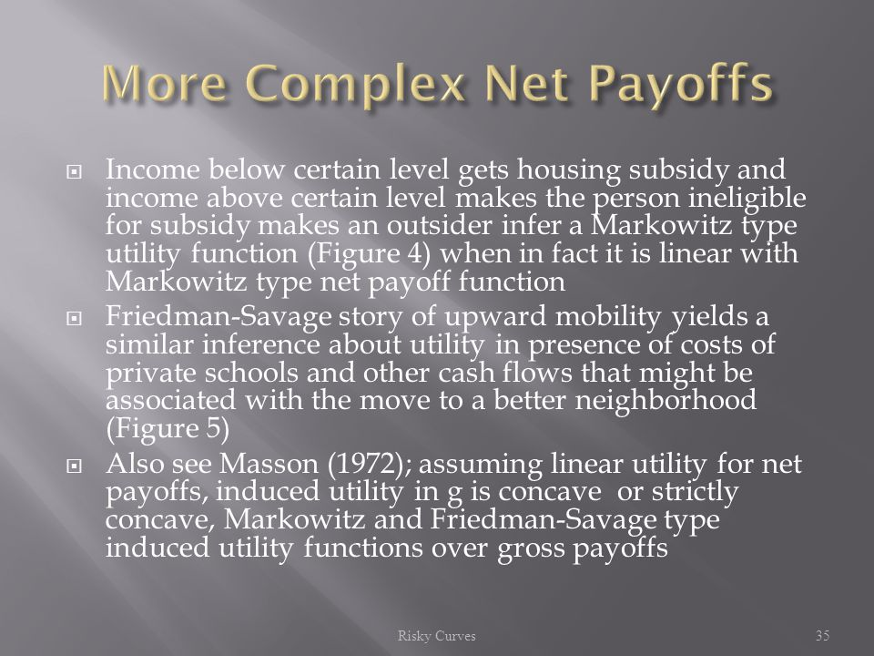  Income below certain level gets housing subsidy and income above certain level makes the person ineligible for subsidy makes an outsider infer a Markowitz type utility function (Figure 4) when in fact it is linear with Markowitz type net payoff function  Friedman-Savage story of upward mobility yields a similar inference about utility in presence of costs of private schools and other cash flows that might be associated with the move to a better neighborhood (Figure 5)  Also see Masson (1972); assuming linear utility for net payoffs, induced utility in g is concave or strictly concave, Markowitz and Friedman-Savage type induced utility functions over gross payoffs Risky Curves35
