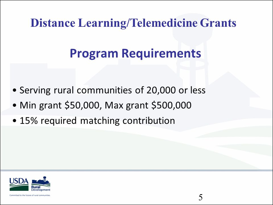 Distance Learning/Telemedicine Grants Program Requirements Serving rural communities of 20,000 or less Min grant $50,000, Max grant $500,000 15% requi