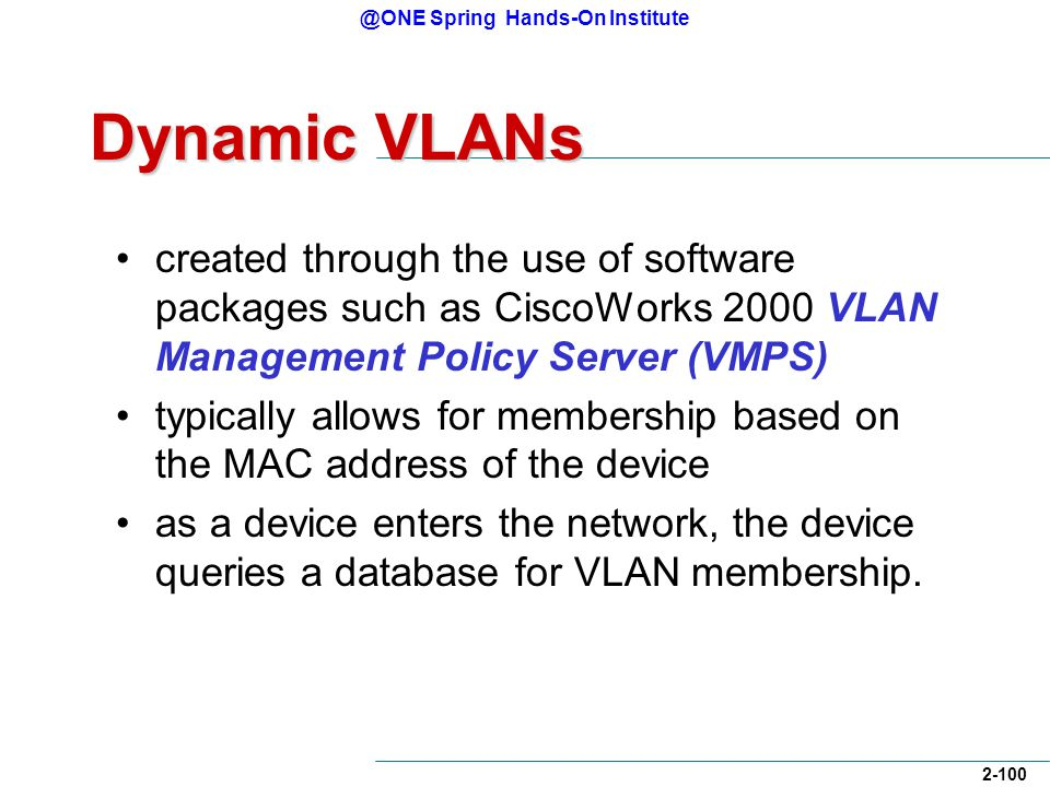 @ONE Spring Hands-On Institute 2-100 Dynamic VLANs created through the use of software packages such as CiscoWorks 2000 VLAN Management Policy Server (VMPS) typically allows for membership based on the MAC address of the device as a device enters the network, the device queries a database for VLAN membership.